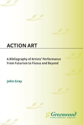 Action Art: A Bibliography of Artists' Performance from Futurism to Fluxus and Beyond