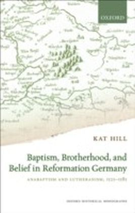 Baptism, Brotherhood, and Belief in Reformation Germany: Anabaptism and Lutheranism, 1525-1585