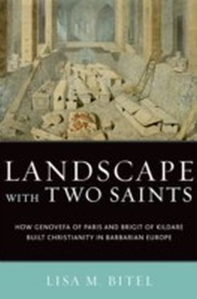 Landscape with Two Saints: How Genovefa of Paris and Brigit of Kildare Built Christianity in Barbarian Europe