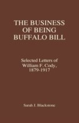 Business of Being Buffalo Bill: Selected Letters of William F. Cody, 1879-1917