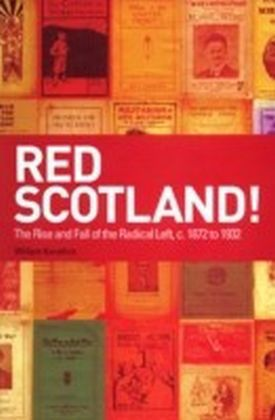 Red Scotland!: The Rise and Fall of the Radical Left, c. 1872 to 1932