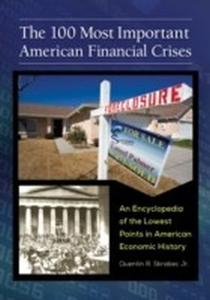 100 Most Important American Financial Crises: An Encyclopedia of the Lowest Points in American Economic History