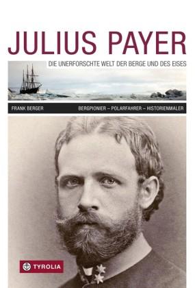 Julius Payer. Die unerforschte Welt der Berge und des Eises