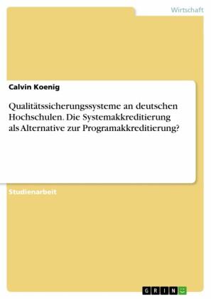 Qualitätssicherungssysteme an deutschen Hochschulen. Die Systemakkreditierung als Alternative zur Programakkreditierung?
