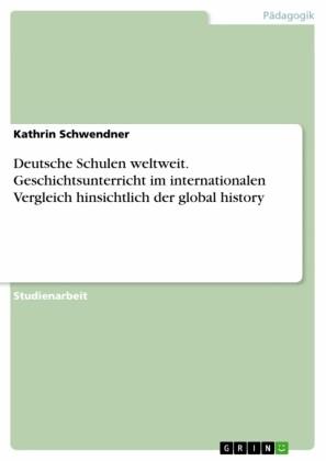 Deutsche Schulen weltweit. Geschichtsunterricht im internationalen Vergleich hinsichtlich der global history