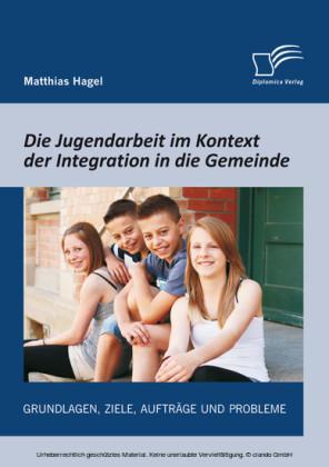 Die Jugendarbeit im Kontext der Integration in die Gemeinde: Grundlagen, Ziele, Aufträge und Probleme
