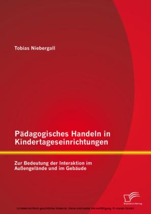 Pädagogisches Handeln in Kindertageseinrichtungen: Zur Bedeutung der Interaktion im Außengelände und im Gebäude