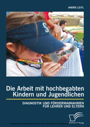 Die Arbeit mit hochbegabten Kindern und Jugendlichen: Diagnostik und Fördermaßnahmen für Lehrer und Eltern