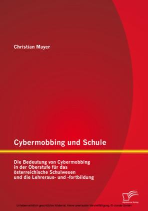 Cybermobbing und Schule: Die Bedeutung von Cybermobbing in der Oberstufe für das österreichische Schulwesen und die Lehreraus- und -fortbildung