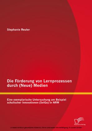 Die Förderung von Lernprozessen durch (Neue) Medien: Eine exemplarische Untersuchung am Beispiel schulischer Innovationen (SelGo) in NRW