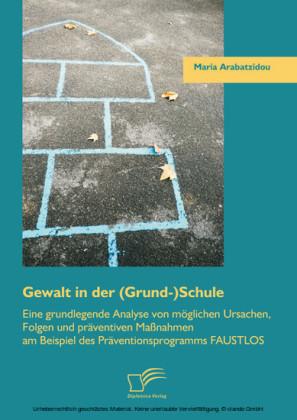 Gewalt in der (Grund-)Schule: Eine grundlegende Analyse von möglichen Ursachen, Folgen und präventiven Maßnahmen am Beispiel des Präventionsprogramms FAUSTLOS