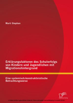 Erklärungsfaktoren des Schulerfolgs von Kindern und Jugendlichen mit Migrationshintergrund: Eine systemisch-konstruktivistische Betrachtungsweise
