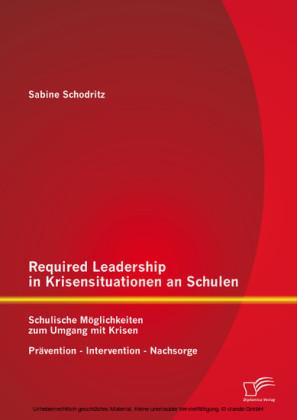 Required Leadership in Krisensituationen an Schulen: Schulische Möglichkeiten zum Umgang mit Krisen - Prävention - Intervention - Nachsorge