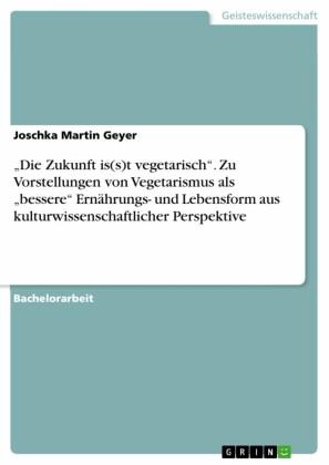 'Die Zukunft is(s)t vegetarisch'. Zu Vorstellungen von Vegetarismus als 'bessere' Ernährungs- und Lebensform aus kulturwissenschaftlicher Perspektive