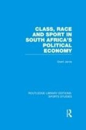 Class, Race and Sport in South Africa's Political Economy (RLE Sports Studies)