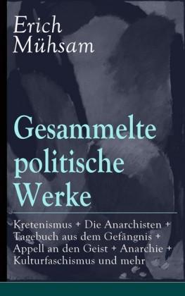 Gesammelte politische Werke: Parlamentarischer Kretenismus + Die Anarchisten + Tagebuch aus dem Gefängnis + Appell an den Geist + Anarchie + Kulturfaschismus und mehr