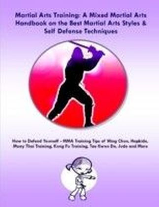 Martial Arts Training: A Mixed Martial Arts Handbook on the Best Martial Arts Styles & Self Defense Techniques MMA Training Tips of Wing Chun, Hapkido, Muay Thai Training, Kung Fu Training, Tae Kwon Do, Judo and More