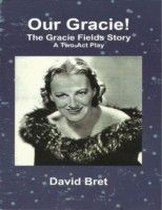 Our Gracie: The Gracie Fields Story: A Two Act Play