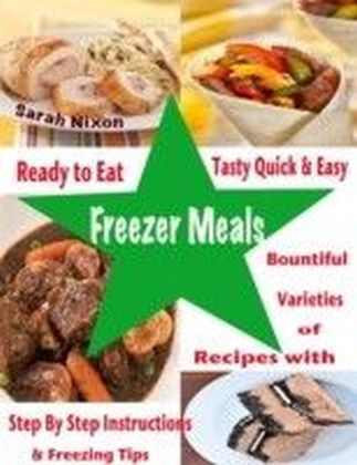 Ready to Eat Tasty Quick & Easy Freezer Meals : Bountiful Varieties of Recipes With Step By Step Instructions & Freezing Tips