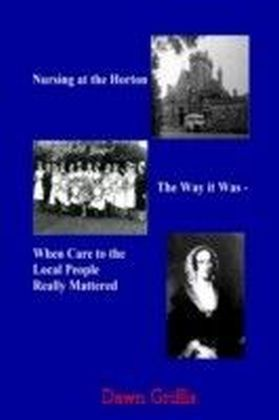 Nursing at the Horton: The Way it Was-When Care to the Local People Really Mattered