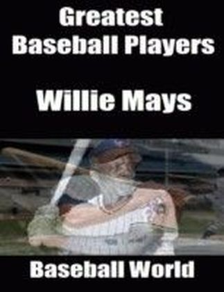 Greatest Baseball Players: Willie Mays