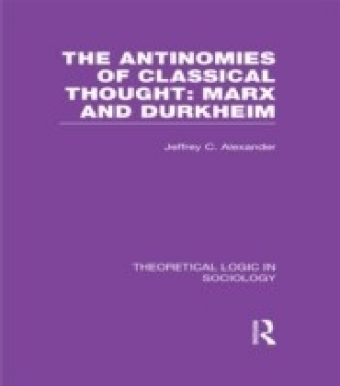 Antinomies of Classical Thought: Marx and Durkheim (Theoretical Logic in Sociology)