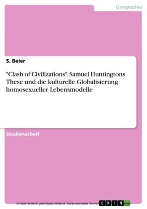 'Clash of Civilizations'. Samuel Huntingtons These und die kulturelle Globalisierung homosexueller Lebensmodelle