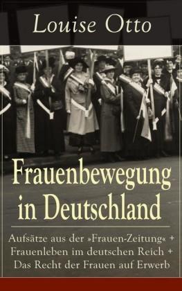 """Frauenbewegung in Deutschland: Aufsätze aus der """"Frauen-Zeitung"""" + Frauenleben im deutschen Reich + Das Recht der Frauen auf Erwerb (Vollständige Ausgaben)"""