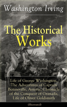 The Historical Works of Washington Irving: Life of George Washington, The Adventures of Captain Bonneville, Astoria, Chronicle of the Conquest of Granada, Life of Oliver Goldsmith (Illustrated)