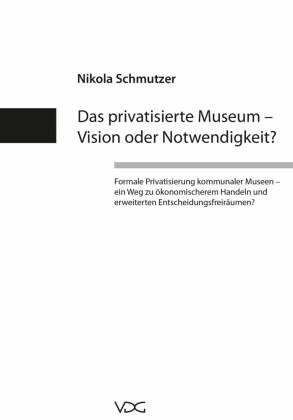Das privatisierte Museum - Vision oder Notwendigkeit?