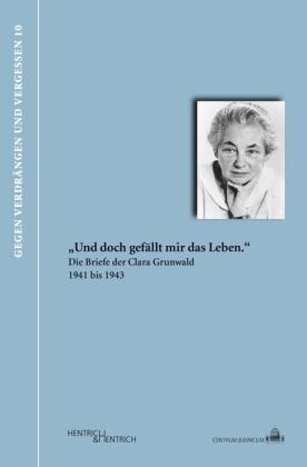"""""""Und doch gefällt mir das Leben."""" Die Briefe der Clara Grunwald 1941 bis 1943"""