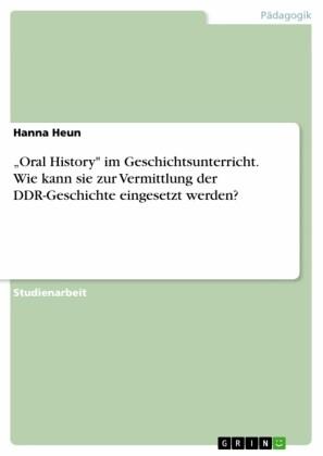 'Oral History' im Geschichtsunterricht. Wie kann sie zur Vermittlung der DDR-Geschichte eingesetzt werden?