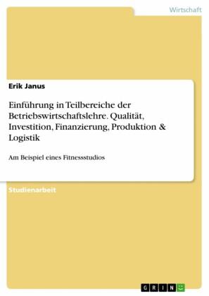 Einführung in Teilbereiche der Betriebswirtschaftslehre. Qualität, Investition, Finanzierung, Produktion & Logistik