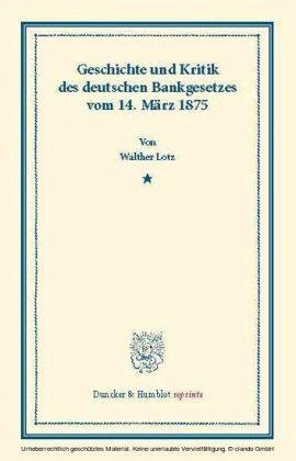 Geschichte und Kritik des deutschen Bankgesetzes vom 14. März 1875.