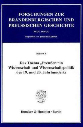 Das Thema 'Preußen' in Wissenschaft und Wissenschaftspolitik des 19. und 20. Jahrhunderts.