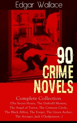 90 CRIME NOVELS: Complete Collection (The Secret House, The Daffodil Mystery, The Angel of Terror, The Crimson Circle, The Black Abbot, The Forger, The Green Archer, The Avenger, Jack O'Judgement...)
