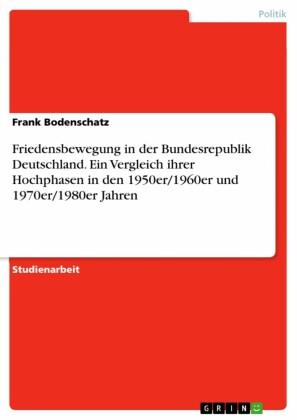 Friedensbewegung in der Bundesrepublik Deutschland. Ein Vergleich ihrer Hochphasen in den 1950er/1960er und 1970er/1980er Jahren