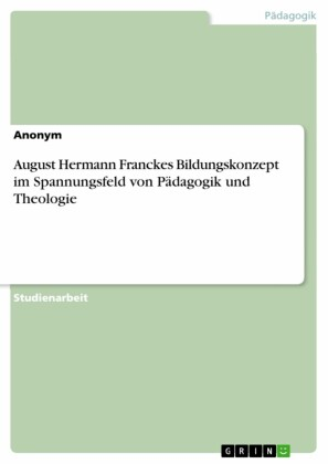August Hermann Franckes Bildungskonzept im Spannungsfeld von Pädagogik und Theologie