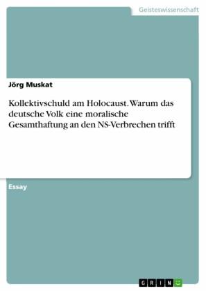 Kollektivschuld am Holocaust. Warum das deutsche Volk eine moralische Gesamthaftung an den NS-Verbrechen trifft