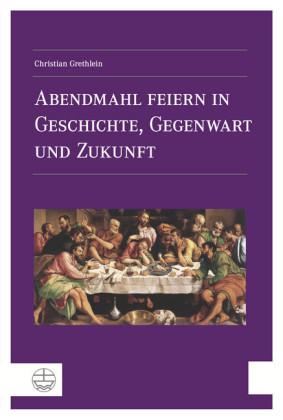 Abendmahl feiern in Geschichte, Gegenwart und Zukunft