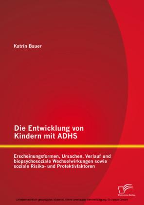 Die Entwicklung von Kindern mit ADHS: Erscheinungsformen, Ursachen, Verlauf und biopsychosoziale Wechselwirkungen sowie soziale Risiko- und Protektivfaktoren