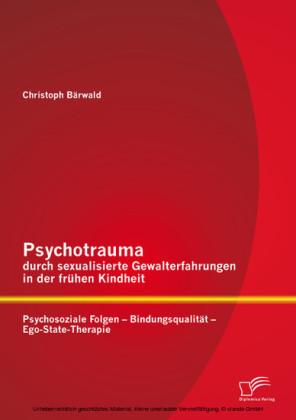 Psychotrauma durch sexualisierte Gewalterfahrungen in der frühen Kindheit: Psychosoziale Folgen - Bindungsqualität - Ego-State-Therapie
