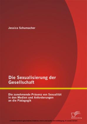 Die Sexualisierung der Gesellschaft: Die zunehmende Präsenz von Sexualität in den Medien und Anforderungen an die Pädagogik