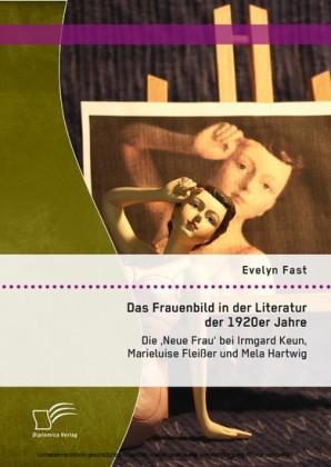 Das Frauenbild in der Literatur der 1920er Jahre: Die 'Neue Frau' bei Irmgard Keun, Marieluise Fleißer und Mela Hartwig