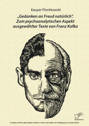 'Gedanken an Freud natürlich'. Zum psychoanalytischen Aspekt ausgewählter Texte von Franz Kafka