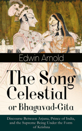 The Song Celestial or Bhagavad-Gita: Discourse Between Arjuna, Prince of India, and the Supreme Being Under the Form of Krishna