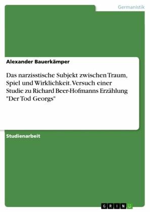 Das narzisstische Subjekt zwischen Traum, Spiel und Wirklichkeit. Versuch einer Studie zu Richard Beer-Hofmanns Erzählung 'Der Tod Georgs'