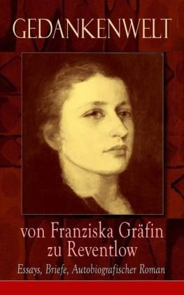 Gedankenwelt von Franziska Gräfin zu Reventlow: Essays, Briefe, Autobiografischer Roman