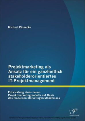 Projektmarketing als Ansatz für ein ganzheitlich stakeholderorientiertes IT-Projektmanagement: Entwicklung eines neuen Projektmarketingmodells auf Basis des modernen Marketingverständnisses