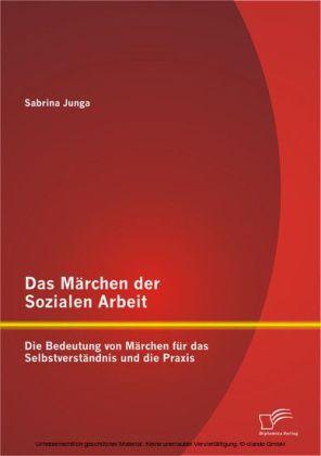 Das Märchen der Sozialen Arbeit: Die Bedeutung von Märchen für das Selbstverständnis und die Praxis